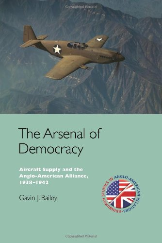 The Arsenal of Democracy: Aircraft Supply and the Evolution of the Anglo-American Alliance, 1938-1942 (Edinburgh Studies in Anglo-American Relations EUP)