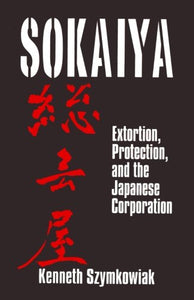 Sokaiya: Extortion, Protection and the Japanese Corporation (East Gate Books)
