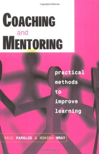 Coaching and Mentoring: Practical Methods to Improve Learning