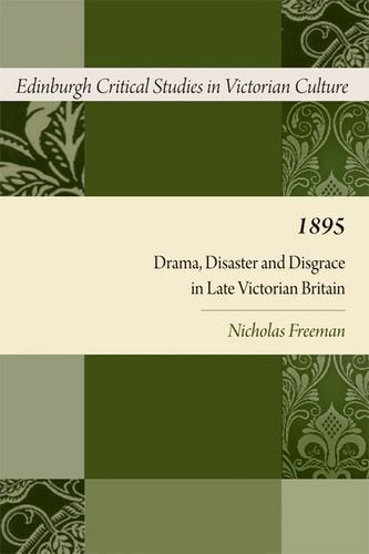 1895: Drama, Disaster and Disgrace in Late Victorian Britain (Edinburgh Critical Studies in Victorian Culture EUP)