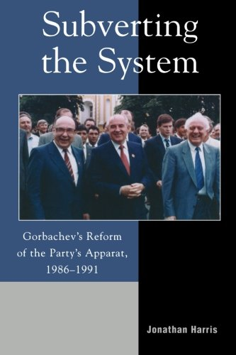 Subverting the System: Gorbachev's Reform of the Party's Apparat, 19861991