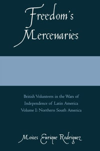 Freedom's Mercenaries: British Volunteers in the Wars of Independence of Latin America, Vol. 1 (Volume I)