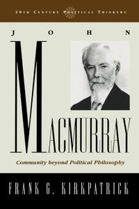 John Macmurray: Community beyond Political Philosophy (20th Century Political Thinkers)