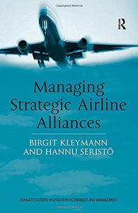 Managing Strategic Airline Alliances (Ashgate Studies in Aviation Economics and Management)