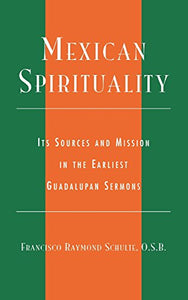 Mexican Spirituality: Its Sources and Mission in the Earliest Guadalupan Sermons (Celebrating Faith: Explorations in Latino Spirituality and Theology)