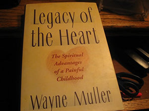 A Legacy Of The Heart: The Spiritual Advantages Of A Painful Childhood