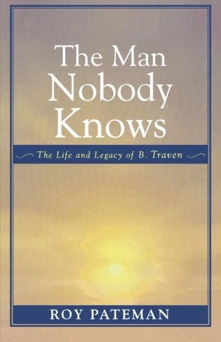 The Man Nobody Knows: The Life and Legacy of B. Traven