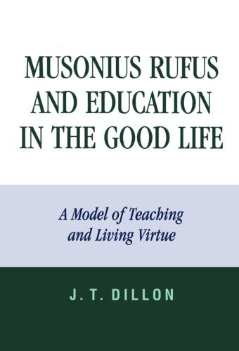 Musonius Rufus and Education in the Good Life: A Model of Teaching and Living Virtue
