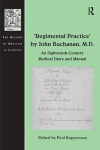 'Regimental Practice' by John Buchanan, M.D.: An Eighteenth-Century Medical Diary and Manual (History of Medicine in Context)