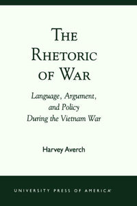 The Rhetoric of War: Language, Argument, and Policy During the Vietnam War
