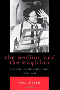 The Medium and the Magician: Orson Welles, the Radio Years, 1934-1952 (Critical Media Studies: Institutions, Politics, and Culture)