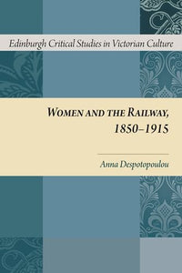 Women and the Railway, 1850-1915 (Edinburgh Critical Studies in Victorian Culture EUP)