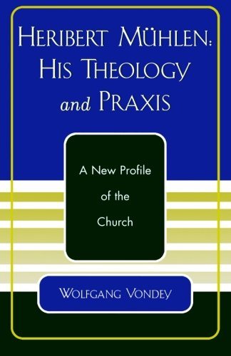 Heribert Mhlen: His Theology and Praxis, A New Profile of the Church