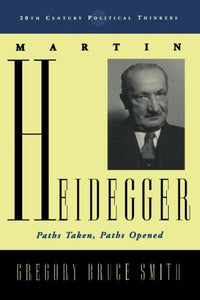 Martin Heidegger: Paths Taken, Paths Opened (20th Century Political Thinkers)