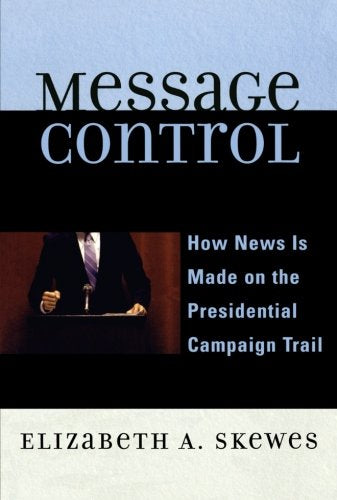Message Control: How News Is Made on the Presidential Campaign Trail (Communication, Media, and Politics)
