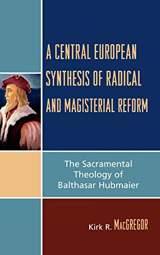 A Central European Synthesis of Radical and Magisterial Reform: The Sacramental Theology of Balthasar Hubmaier
