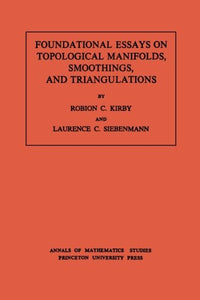 Foundational Essays On Topological Manifolds, Smoothings, And Triangulations. (Am-88), Volume 88 (Annals Of Mathematics Studies)