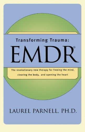 Transforming Trauma: EMDR: The Revolutionary New Therapy for Freeing the Mind, Clearing the Body, and Opening the Heart