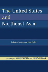 The United States and Northeast Asia: Debates, Issues, and New Order (Asia in World Politics)