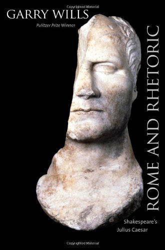 Rome and Rhetoric: Shakespeare's Julius Caesar (The Anthony Hecht Lectures in the Humanities Series)