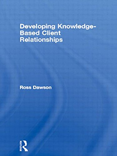Developing Knowledge-Based Client Relationships: The Future of Professional Services (Knowledge Reader)