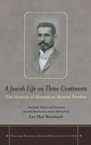 A Jewish Life on Three Continents: The Memoir of Menachem Mendel Frieden (Stanford Studies in Jewish History and Culture)