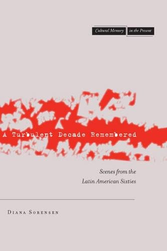 A Turbulent Decade Remembered: Scenes from the Latin American Sixties (Cultural Memory in the Present)