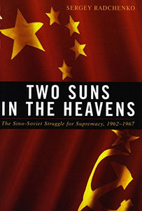 Two Suns in the Heavens: The Sino-Soviet Struggle for Supremacy, 1962-1967 (Cold War International History Project)