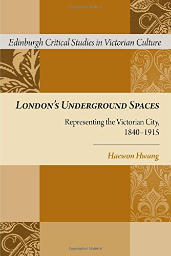 London's Underground Spaces: Representing the Victorian City, 1840-1915 (Edinburgh Critical Studies in Victorian Culture)