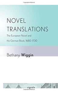 Novel Translations: The European Novel and the German Book, 16801730 (Signale: Modern German Letters, Cultures, and Thought)