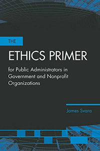 The Ethics Primer For Public Administrators In Government And Nonprofit Organizations