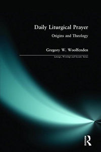 Daily Liturgical Prayer: Origins and Theology (Liturgy, Worship and Society Series)