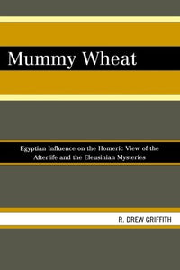 Mummy Wheat: Egyptian Influence on the Homeric View of the Afterlife and the Eleusinian Mysteries