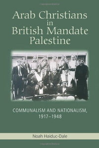 Arab Christians in British Mandate Palestine: Communalism and Nationalism, 1917-1948