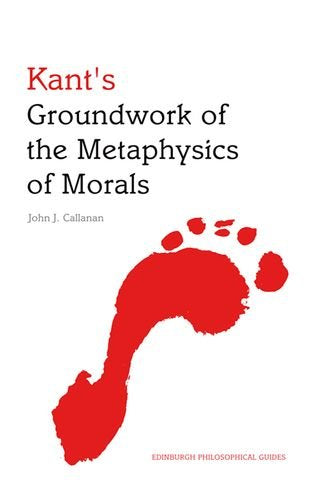 Kant's Groundwork of the Metaphysics of Morals: An Edinburgh Philosophical Guide (Edinburgh Philosophical Guides)
