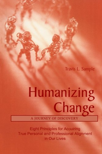 Humanizing Change: A Journey of Discovery: Eight Principles for Acquiring True Personal and Professional Alignment in Our Lives
