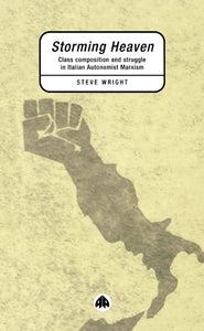 Storming Heaven: Class Composition and Struggle in Italian Autonomist Marxism