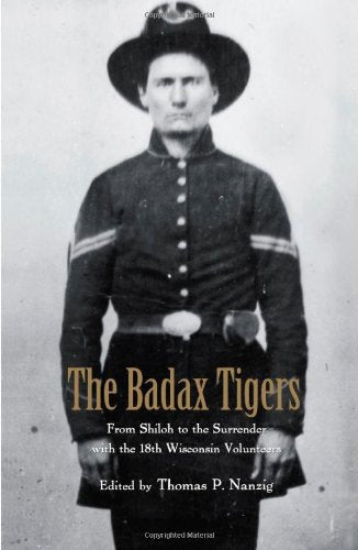 The Badax Tigers: From Shiloh to the Surrender with the 18th Wisconsin Volunteers