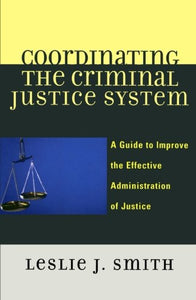 Coordinating the Criminal Justice System: A Guide to Improve the Effective Administration of Justice