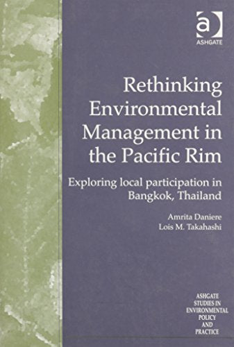 Rethinking Environmental Management in the Pacific Rim: Exploring Local Participation in Bangkok, Thailand (Ashgate Studies in Environmental Policy and Practice)