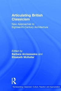 Articulating British Classicism: New Approaches to Eighteenth-Century Architecture (Reinterpreting Classicism: Culture, Reaction and Appropriation)