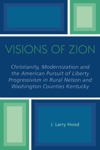 Visions of Zion: Christianity, Modernization and the American Pursuit of Liberty Progessivism in Rural Nelson and Washington Counties Kentucky