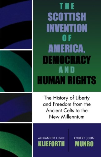 The Scottish Invention of America, Democracy and Human Rights: A History of Liberty and Freedom from the Ancient Celts to the New Millennium