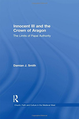 Innocent III and the Crown of Aragon: The Limits of Papal Authority (Church, Faith and Culture in the Medieval West)