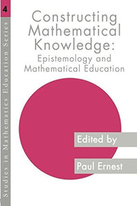Constructing Mathematical Knowledge: Epistemology and Mathematics Education (Studies in Mathematics Education)