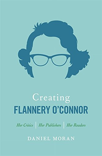 Creating Flannery O'Connor: Her Critics, Her Publishers, Her Readers