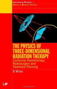 The Physics of Three Dimensional Radiation Therapy: Conformal Radiotherapy, Radiosurgery and Treatment Planning (Series in Medical Physics and Biomedical Engineering)