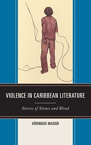 Violence in Caribbean Literature: Stories of Stones and Blood (After the Empire: The Francophone World and Postcolonial France)