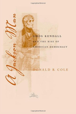 A Jackson Man: Amos Kendall and the Rise of American Democracy (Southern Biography Series)