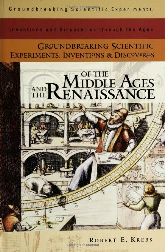 Groundbreaking Scientific Experiments, Inventions, And Discoveries Of The Middle Ages And The Renaissance (Groundbreaking Scientific Experiments, Inventions And Discoveries Through The Ages)